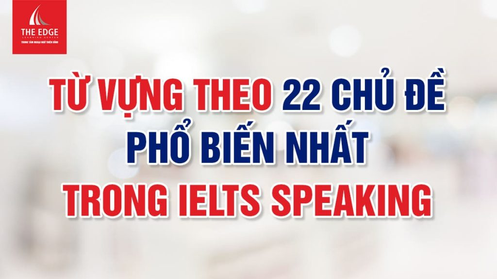từ vựng IELTS speaking theo chủ đề - The Edge Learning Center